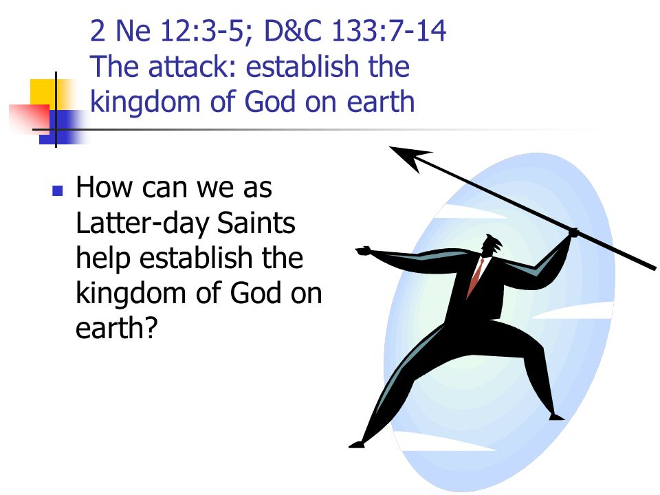 2 Ne 12:3-5; D&C 133:7-14 The attack: establish the kingdom of God on earth