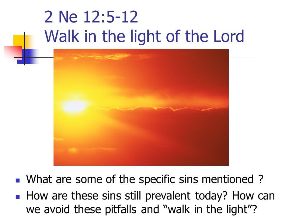 2 Ne 12:5-12 Walk in the light of the Lord