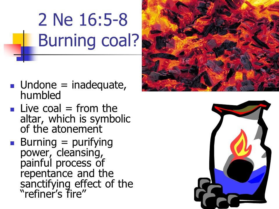 2 Ne 16:5-8 Burning coal Undone = inadequate, humbled