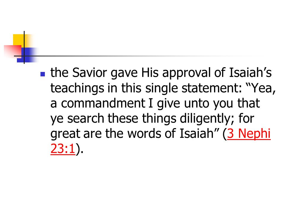 the Savior gave His approval of Isaiah's teachings in this single statement: Yea, a commandment I give unto you that ye search these things diligently; for great are the words of Isaiah (3 Nephi 23:1).