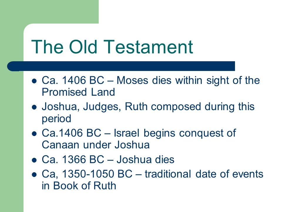 The Old Testament Ca. 1406 BC – Moses dies within sight of the Promised Land. Joshua, Judges, Ruth composed during this period.