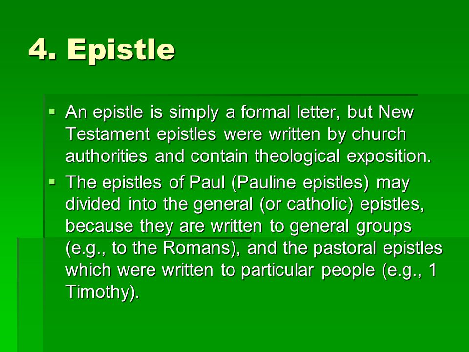 4. Epistle An epistle is simply a formal letter, but New Testament epistles were written by church authorities and contain theological exposition.