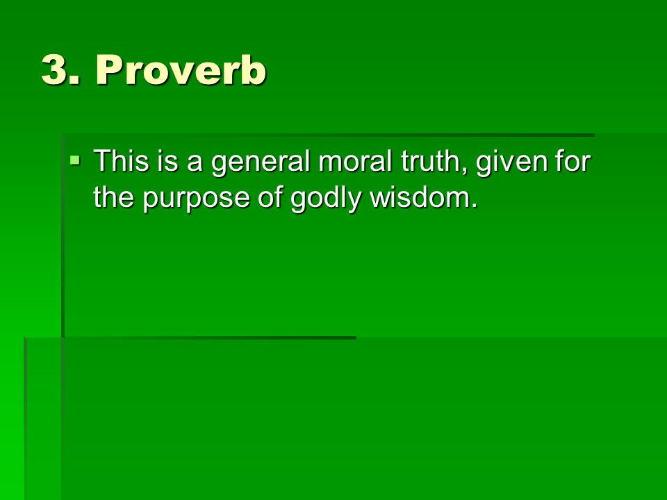 3. Proverb This is a general moral truth, given for the purpose of godly wisdom.