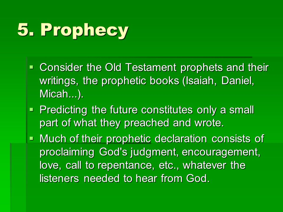 5. Prophecy Consider the Old Testament prophets and their writings, the prophetic books (Isaiah, Daniel, Micah...).