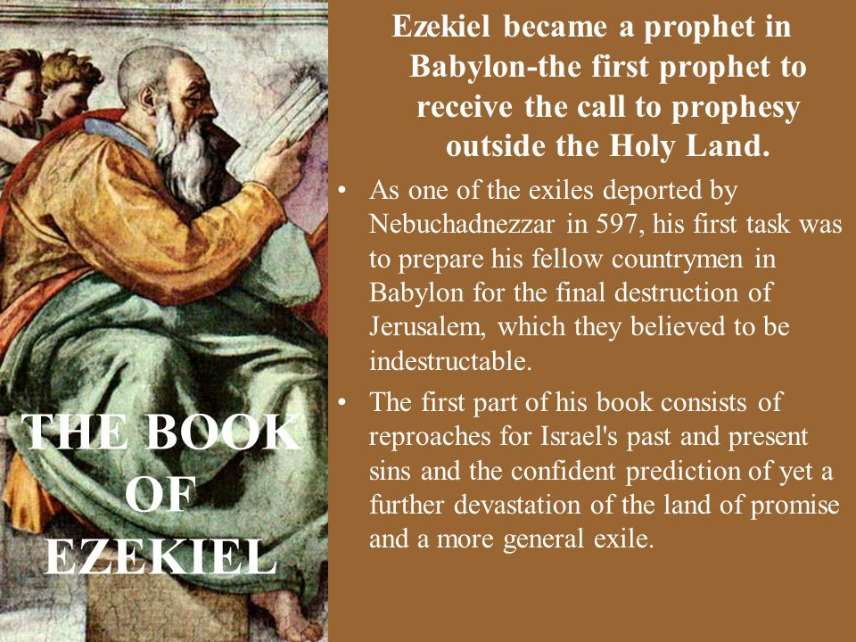 Ezekiel became a prophet in Babylon-the first prophet to receive the call to prophesy outside the Holy Land.