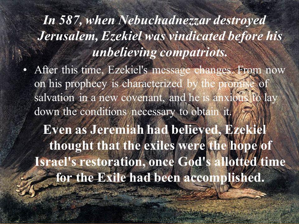 In 587, when Nebuchadnezzar destroyed Jerusalem, Ezekiel was vindicated before his unbelieving compatriots.
