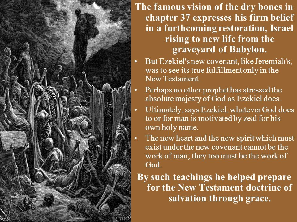 The famous vision of the dry bones in chapter 37 expresses his firm belief in a forthcoming restoration, Israel rising to new life from the graveyard of Babylon.