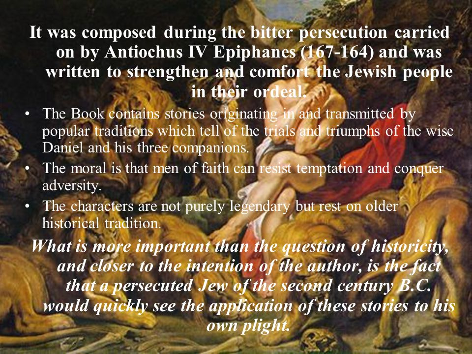 It was composed during the bitter persecution carried on by Antiochus IV Epiphanes (167-164) and was written to strengthen and comfort the Jewish people in their ordeal.