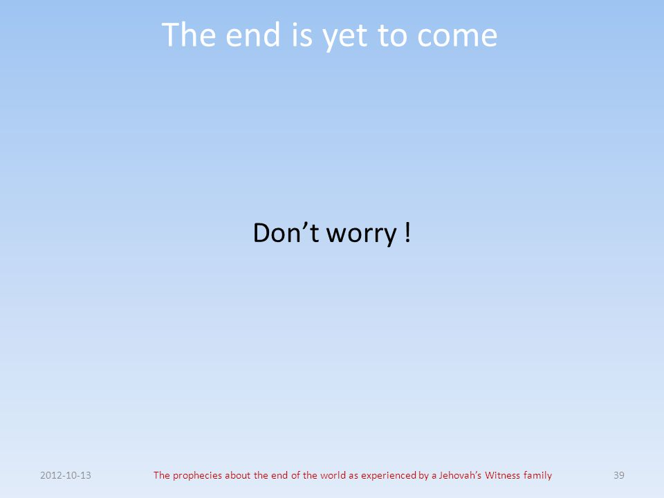 The end is yet to come Don't worry ! 2012-10-13