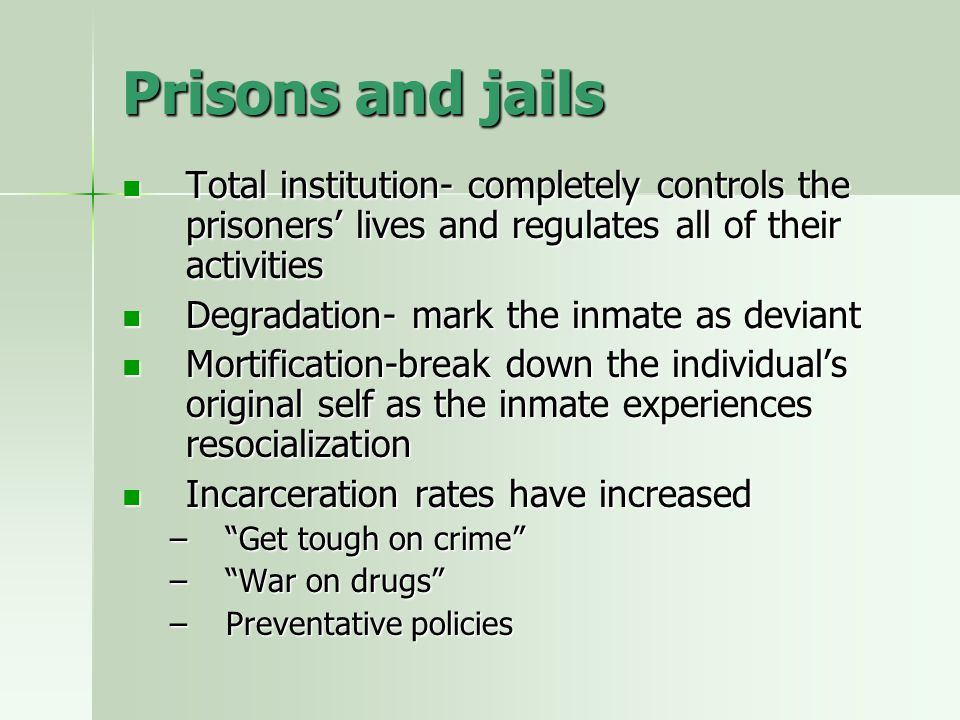 Prisons and jails Total institution- completely controls the prisoners' lives and regulates all of their activities.