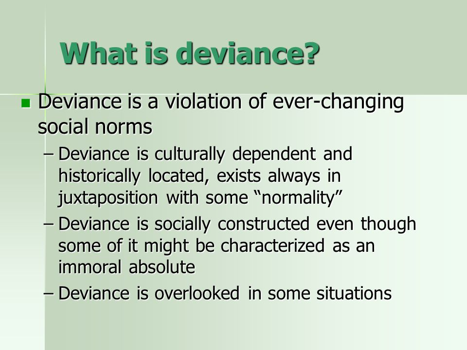 What is deviance Deviance is a violation of ever-changing social norms.