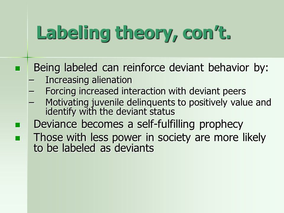 Labeling theory, con't. Being labeled can reinforce deviant behavior by: Increasing alienation. Forcing increased interaction with deviant peers.
