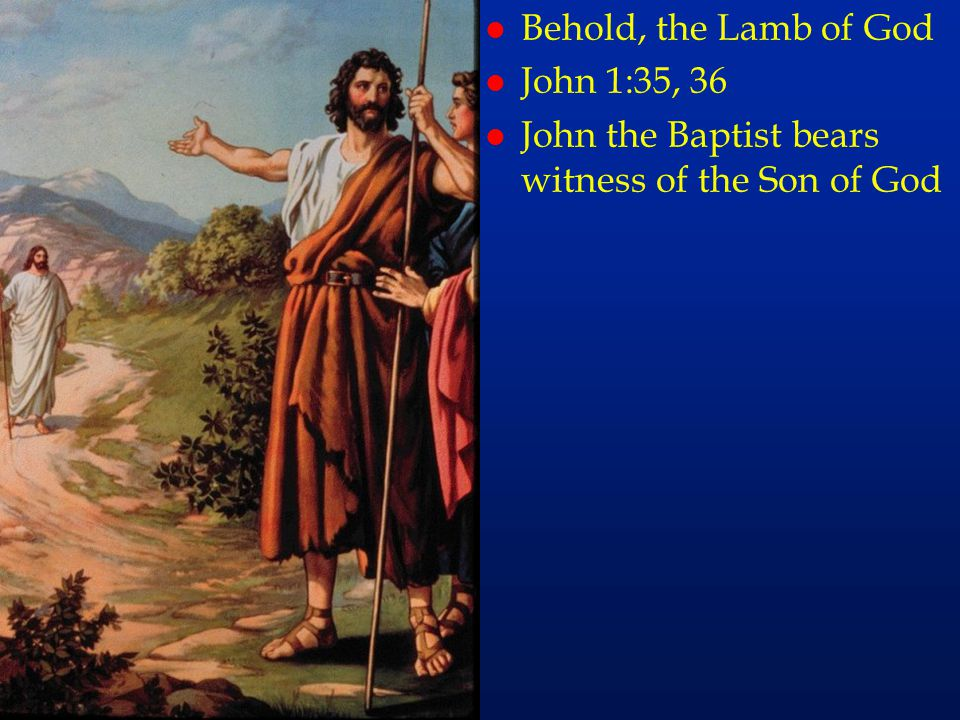 Behold, the Lamb of God John 1:35, 36 John the Baptist bears witness of the Son of God