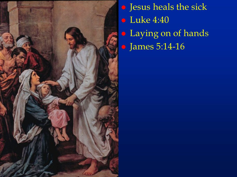 Jesus heals the sick Luke 4:40 Laying on of hands James 5:14-16 cc60