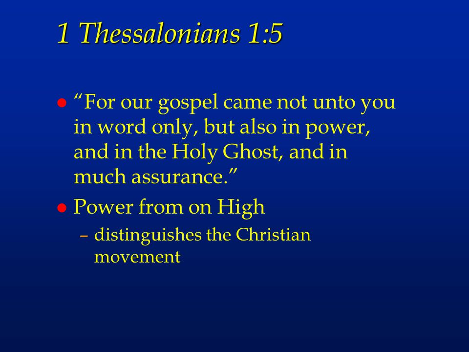 1 Thessalonians 1:5 For our gospel came not unto you in word only, but also in power, and in the Holy Ghost, and in much assurance.
