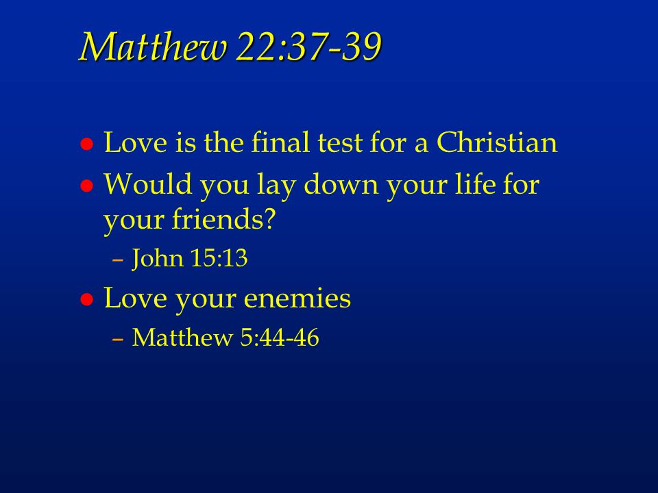Matthew 22:37-39 Love is the final test for a Christian