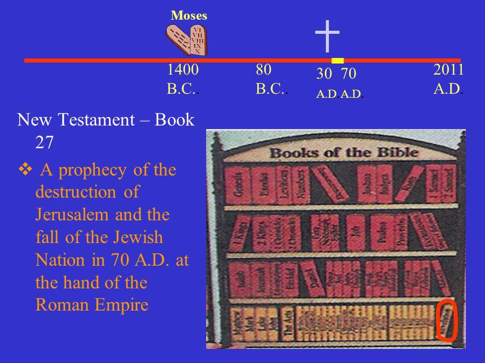 Moses 1400 B.C.. 80 B.C.. 2011 A.D. 30 A.D. 70 A.D. New Testament – Book 27.