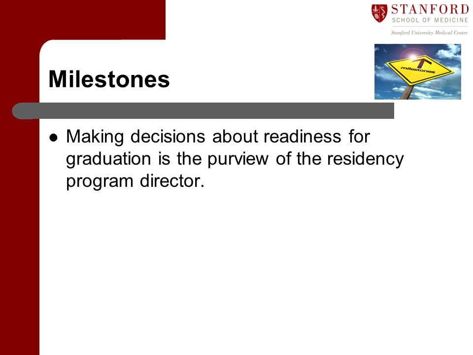 Milestones Making decisions about readiness for graduation is the purview of the residency program director.