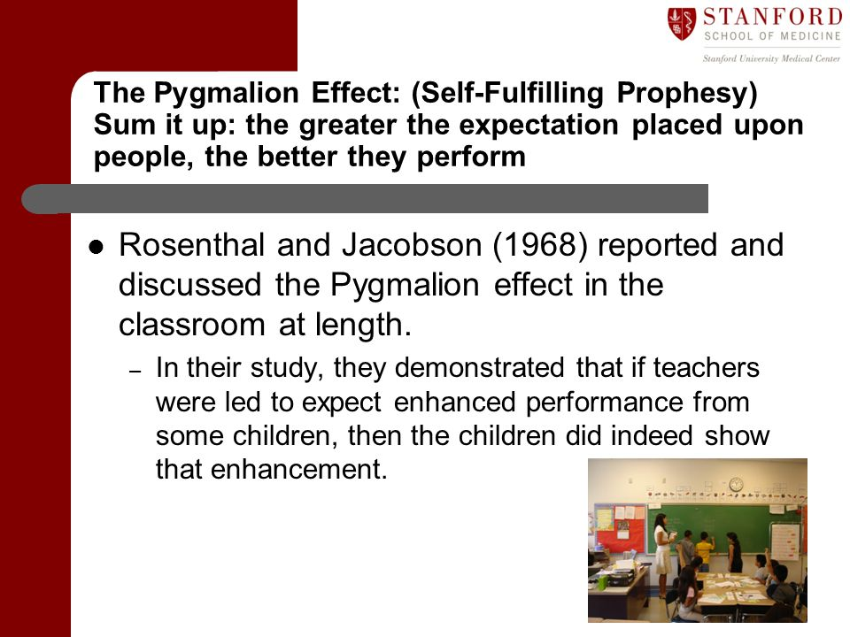 The Pygmalion Effect: (Self-Fulfilling Prophesy) Sum it up: the greater the expectation placed upon people, the better they perform