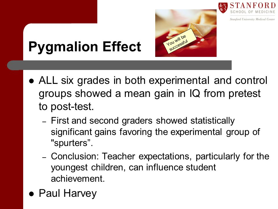 Pygmalion Effect You will be successful. ALL six grades in both experimental and control groups showed a mean gain in IQ from pretest to post-test.