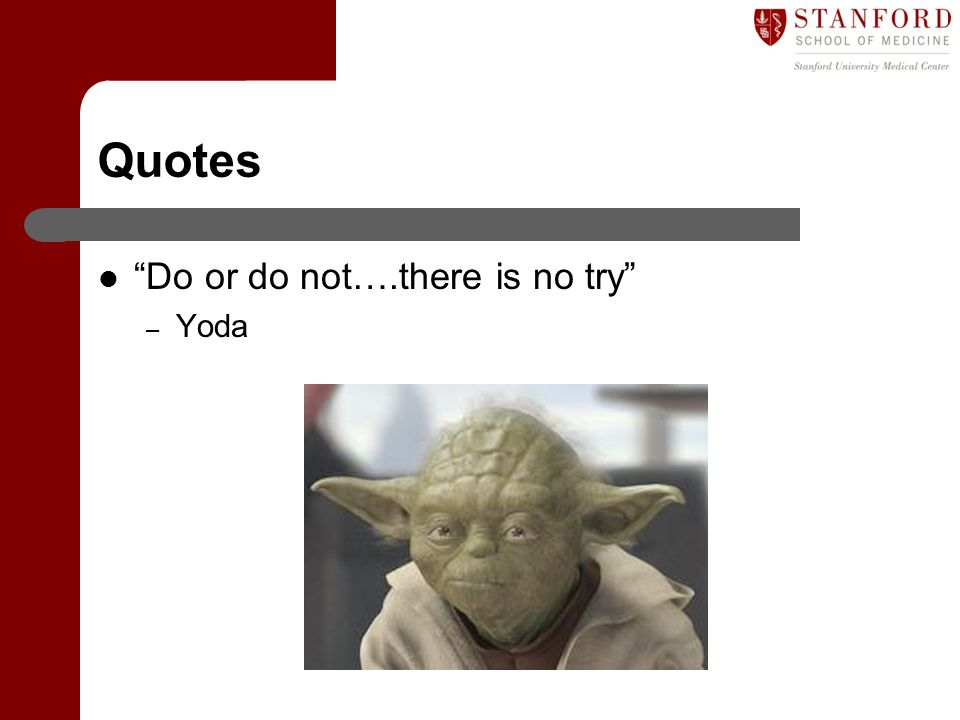 Quotes Do or do not….there is no try Yoda