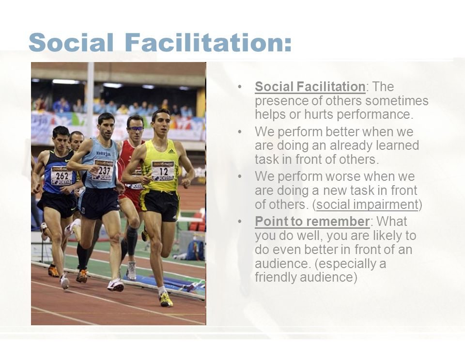 Social Facilitation: Social Facilitation: The presence of others sometimes helps or hurts performance.