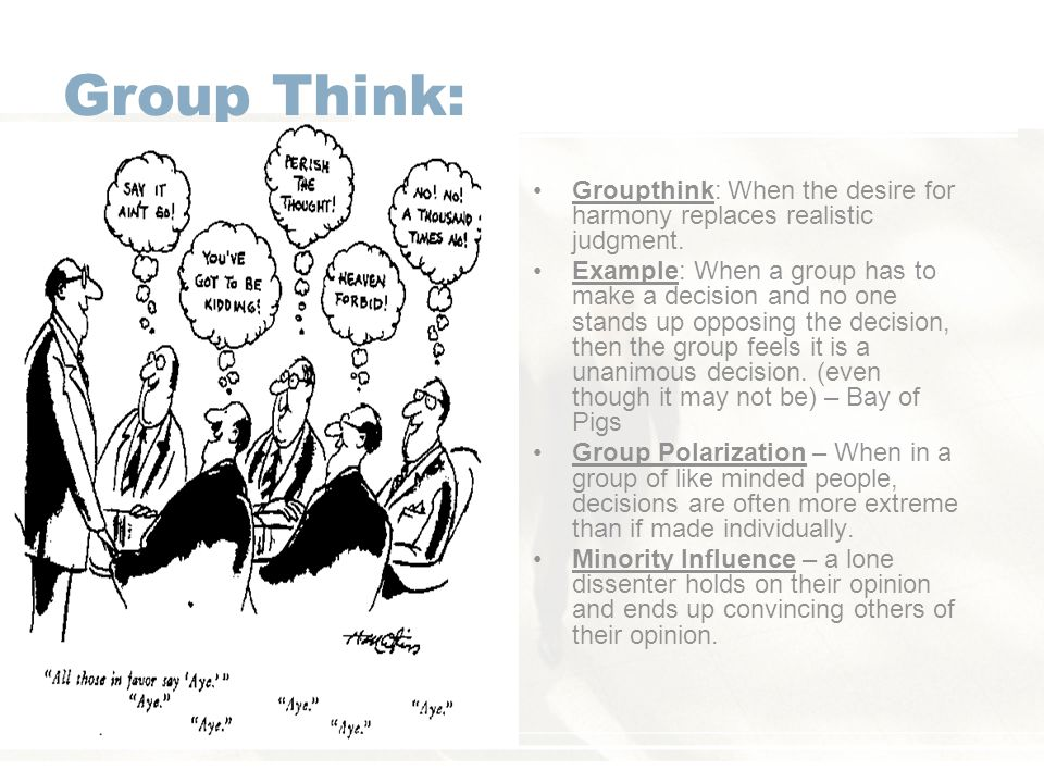 Group Think: Groupthink: When the desire for harmony replaces realistic judgment.