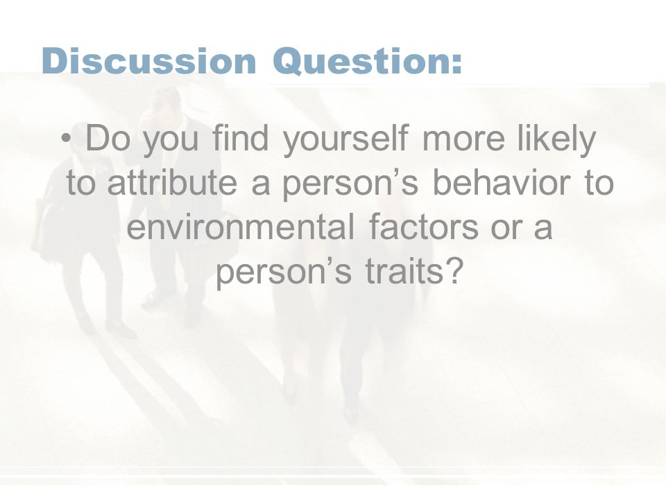 Discussion Question: Do you find yourself more likely to attribute a person's behavior to environmental factors or a person's traits