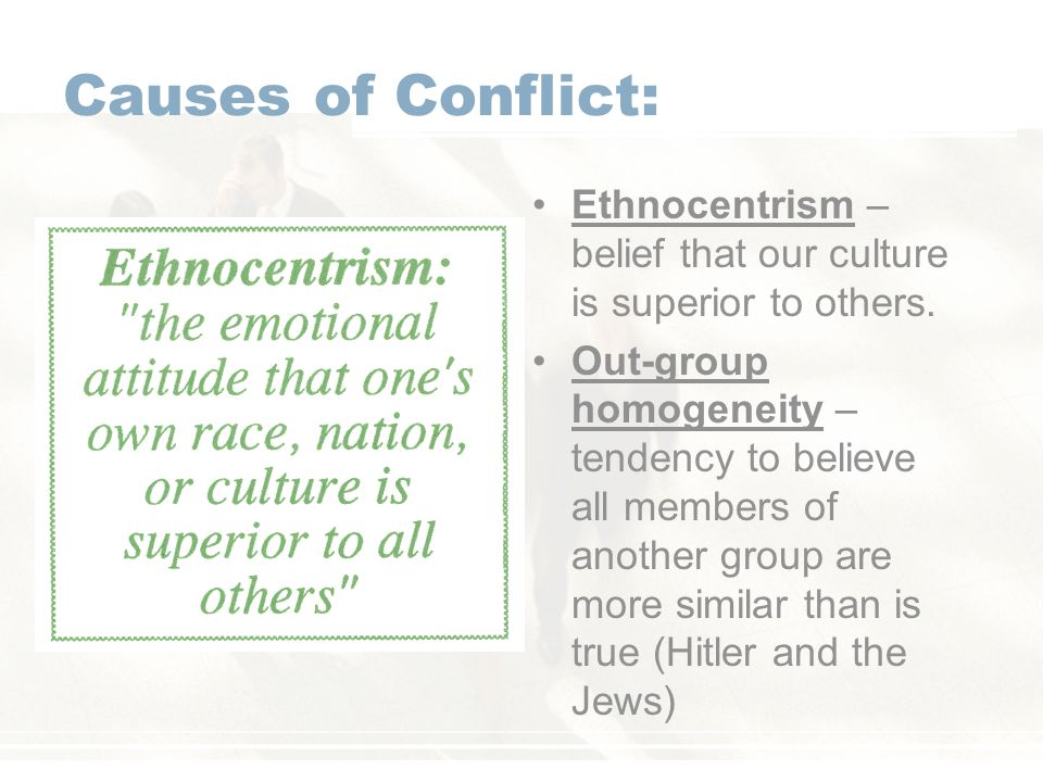 Causes of Conflict: Ethnocentrism – belief that our culture is superior to others.