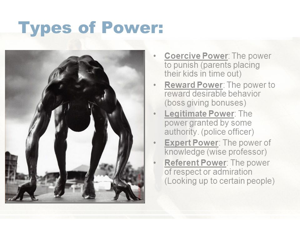Types of Power: Coercive Power: The power to punish (parents placing their kids in time out)