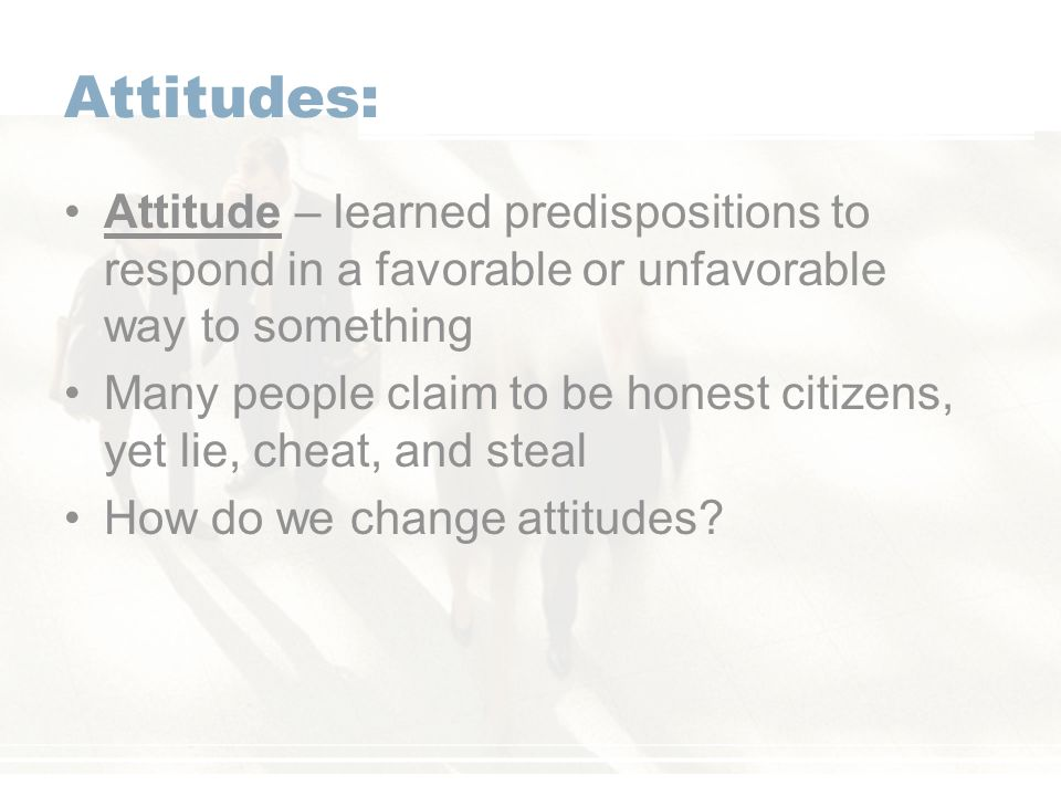Attitudes: Attitude – learned predispositions to respond in a favorable or unfavorable way to something.