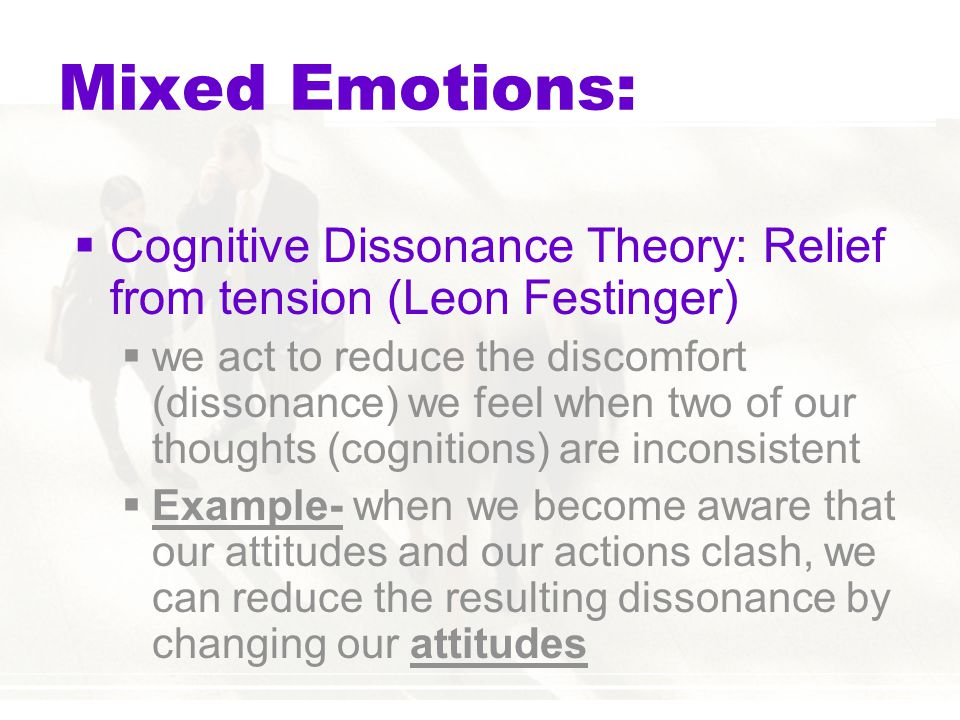 Mixed Emotions: Cognitive Dissonance Theory: Relief from tension (Leon Festinger)