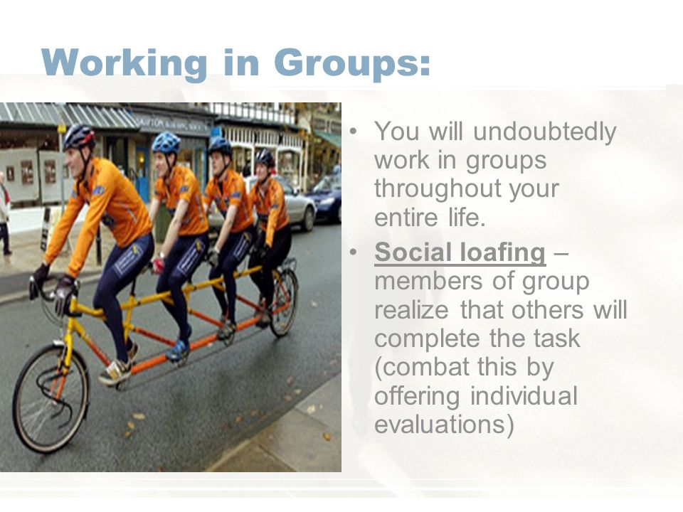Working in Groups: You will undoubtedly work in groups throughout your entire life.