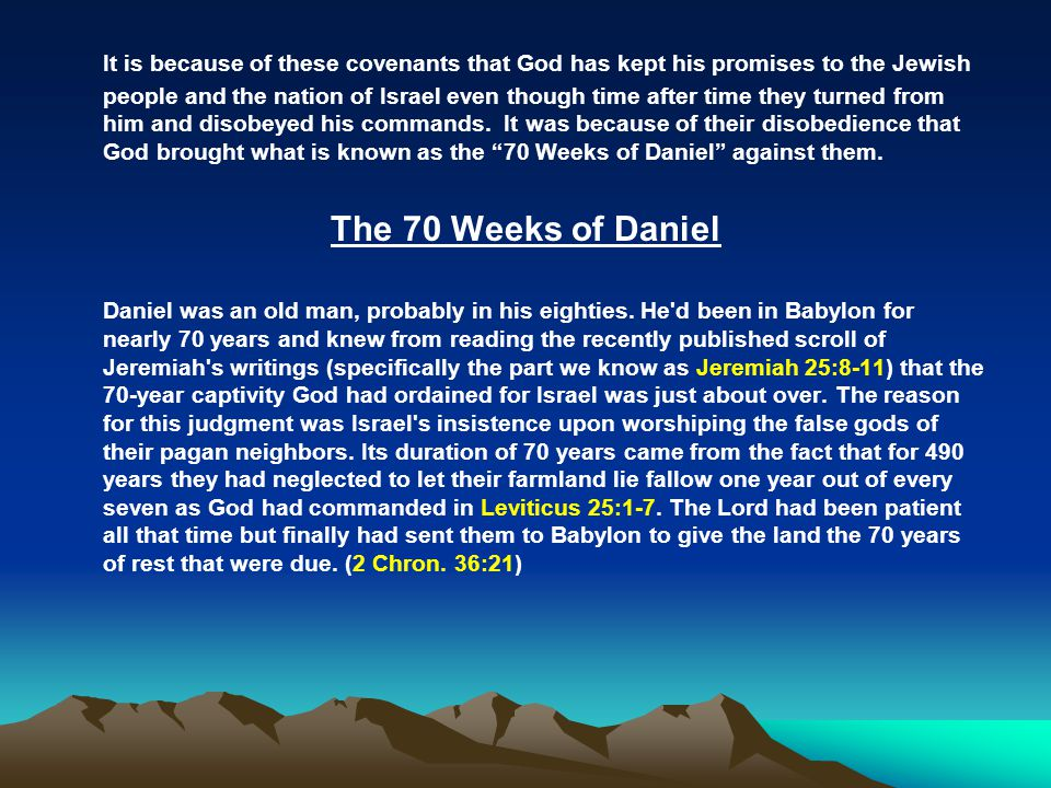 It is because of these covenants that God has kept his promises to the Jewish people and the nation of Israel even though time after time they turned from him and disobeyed his commands. It was because of their disobedience that God brought what is known as the 70 Weeks of Daniel against them.