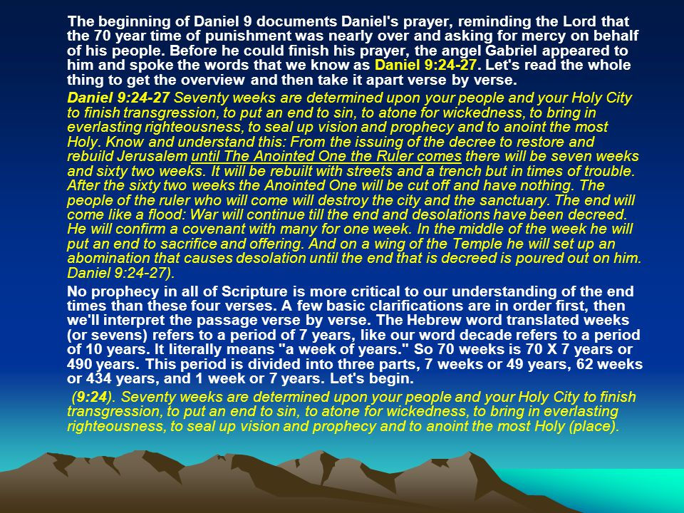 The beginning of Daniel 9 documents Daniel s prayer, reminding the Lord that the 70 year time of punishment was nearly over and asking for mercy on behalf of his people. Before he could finish his prayer, the angel Gabriel appeared to him and spoke the words that we know as Daniel 9:24-27. Let s read the whole thing to get the overview and then take it apart verse by verse.