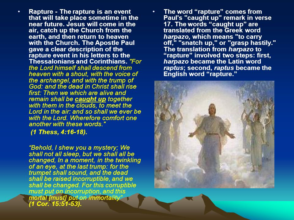 Rapture - The rapture is an event that will take place sometime in the near future. Jesus will come in the air, catch up the Church from the earth, and then return to heaven with the Church. The Apostle Paul gave a clear description of the rapture event in his letters to the Thessalonians and Corinthians. For the Lord himself shall descend from heaven with a shout, with the voice of the archangel, and with the trump of God: and the dead in Christ shall rise first: Then we which are alive and remain shall be caught up together with them in the clouds, to meet the Lord in the air: and so shall we ever be with the Lord. Wherefore comfort one another with these words.