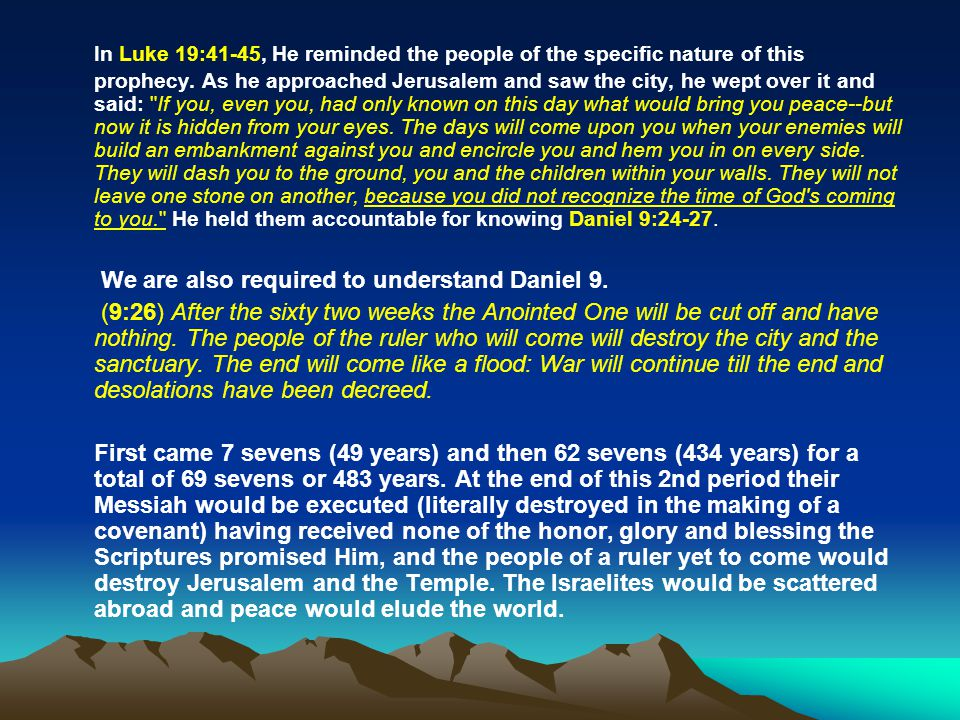 In Luke 19:41-45, He reminded the people of the specific nature of this prophecy. As he approached Jerusalem and saw the city, he wept over it and said: If you, even you, had only known on this day what would bring you peace--but now it is hidden from your eyes. The days will come upon you when your enemies will build an embankment against you and encircle you and hem you in on every side. They will dash you to the ground, you and the children within your walls. They will not leave one stone on another, because you did not recognize the time of God s coming to you. He held them accountable for knowing Daniel 9:24-27.