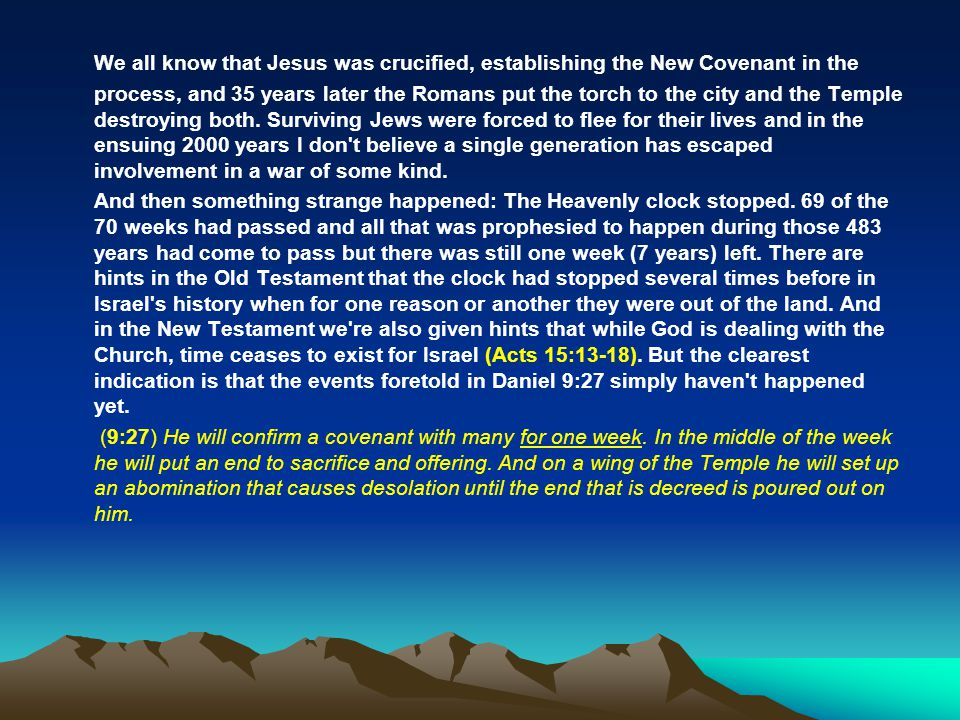 We all know that Jesus was crucified, establishing the New Covenant in the process, and 35 years later the Romans put the torch to the city and the Temple destroying both. Surviving Jews were forced to flee for their lives and in the ensuing 2000 years I don t believe a single generation has escaped involvement in a war of some kind.