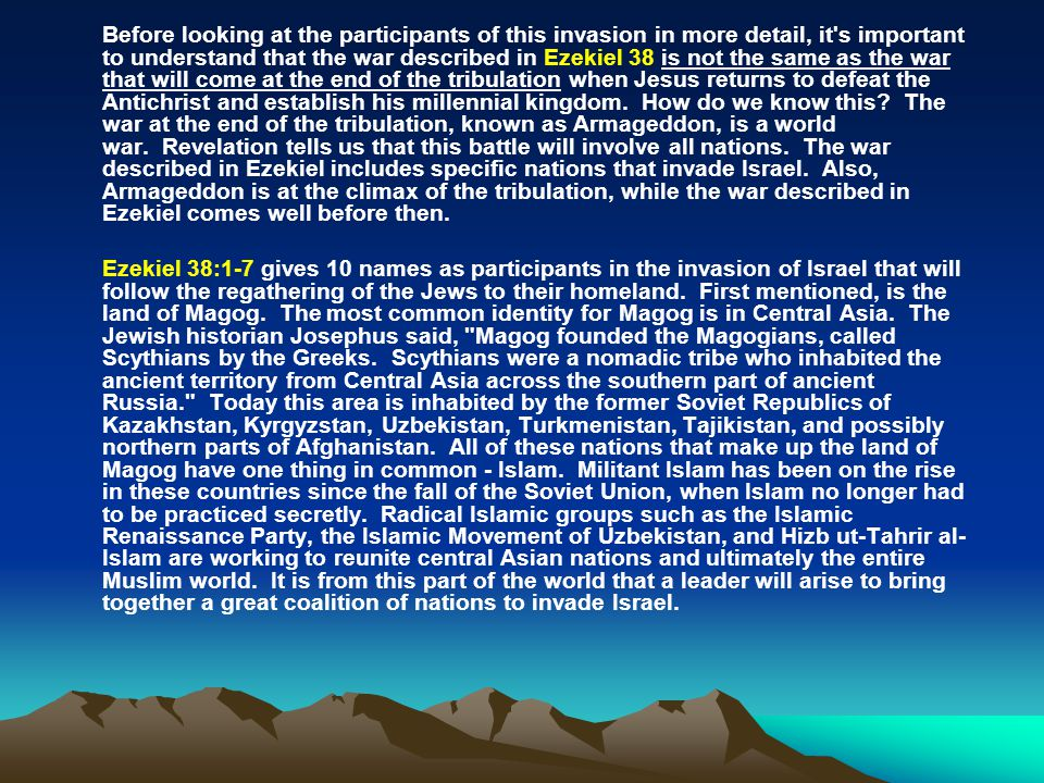 Before looking at the participants of this invasion in more detail, it s important to understand that the war described in Ezekiel 38 is not the same as the war that will come at the end of the tribulation when Jesus returns to defeat the Antichrist and establish his millennial kingdom. How do we know this The war at the end of the tribulation, known as Armageddon, is a world war. Revelation tells us that this battle will involve all nations. The war described in Ezekiel includes specific nations that invade Israel. Also, Armageddon is at the climax of the tribulation, while the war described in Ezekiel comes well before then.