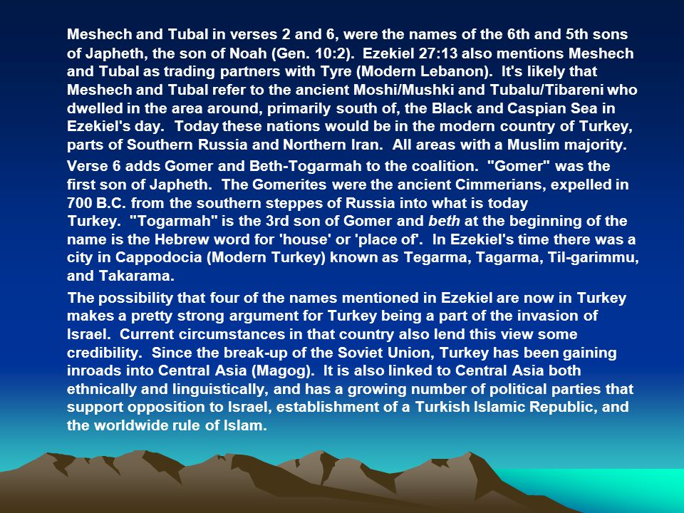 Meshech and Tubal in verses 2 and 6, were the names of the 6th and 5th sons of Japheth, the son of Noah (Gen. 10:2). Ezekiel 27:13 also mentions Meshech and Tubal as trading partners with Tyre (Modern Lebanon). It s likely that Meshech and Tubal refer to the ancient Moshi/Mushki and Tubalu/Tibareni who dwelled in the area around, primarily south of, the Black and Caspian Sea in Ezekiel s day. Today these nations would be in the modern country of Turkey, parts of Southern Russia and Northern Iran. All areas with a Muslim majority.