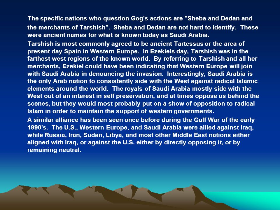 The specific nations who question Gog s actions are Sheba and Dedan and the merchants of Tarshish . Sheba and Dedan are not hard to identify. These were ancient names for what is known today as Saudi Arabia.