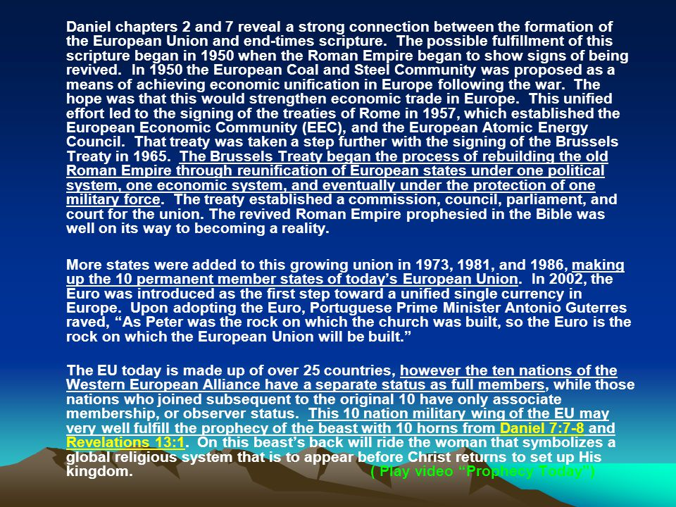 Daniel chapters 2 and 7 reveal a strong connection between the formation of the European Union and end-times scripture. The possible fulfillment of this scripture began in 1950 when the Roman Empire began to show signs of being revived. In 1950 the European Coal and Steel Community was proposed as a means of achieving economic unification in Europe following the war. The hope was that this would strengthen economic trade in Europe. This unified effort led to the signing of the treaties of Rome in 1957, which established the European Economic Community (EEC), and the European Atomic Energy Council. That treaty was taken a step further with the signing of the Brussels Treaty in 1965. The Brussels Treaty began the process of rebuilding the old Roman Empire through reunification of European states under one political system, one economic system, and eventually under the protection of one military force. The treaty established a commission, council, parliament, and court for the union. The revived Roman Empire prophesied in the Bible was well on its way to becoming a reality.