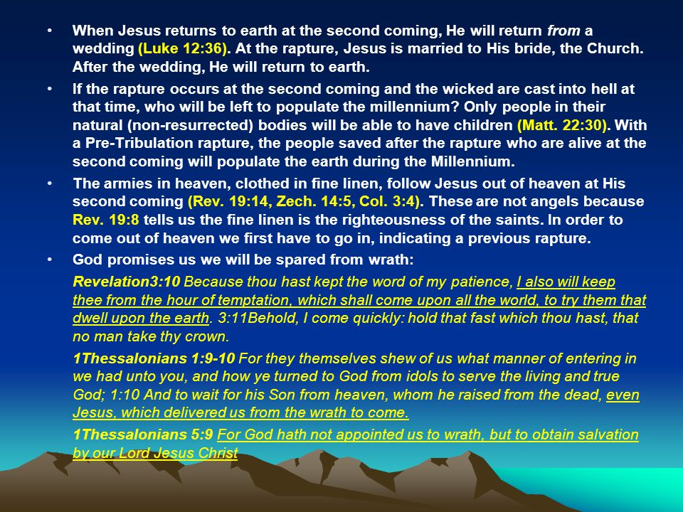 When Jesus returns to earth at the second coming, He will return from a wedding (Luke 12:36). At the rapture, Jesus is married to His bride, the Church. After the wedding, He will return to earth.