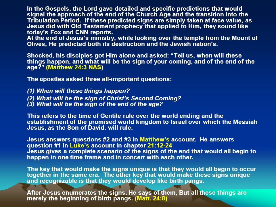 In the Gospels, the Lord gave detailed and specific predictions that would signal the approach of the end of the Church Age and the transition into the Tribulation Period. If these predicted signs are simply taken at face value, as Jesus did with Old Testament prophecy that applied to Him, they sound like today's Fox and CNN reports. At the end of Jesus's ministry, while looking over the temple from the Mount of Olives, He predicted both its destruction and the Jewish nation's. Shocked, his disciples got Him alone and asked: Tell us, when will these things happen, and what will be the sign of your coming, and of the end of the age (Matthew 24:3 NAS) The apostles asked three all-important questions: (1) When will these things happen
