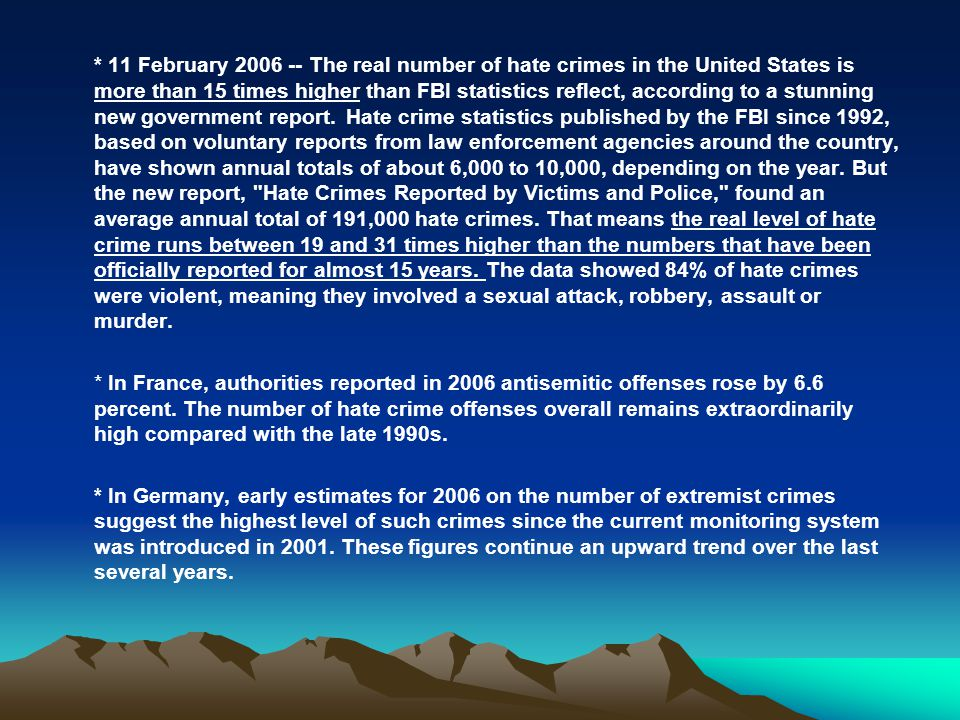 * 11 February 2006 -- The real number of hate crimes in the United States is more than 15 times higher than FBI statistics reflect, according to a stunning new government report. Hate crime statistics published by the FBI since 1992, based on voluntary reports from law enforcement agencies around the country, have shown annual totals of about 6,000 to 10,000, depending on the year. But the new report, Hate Crimes Reported by Victims and Police, found an average annual total of 191,000 hate crimes. That means the real level of hate crime runs between 19 and 31 times higher than the numbers that have been officially reported for almost 15 years. The data showed 84% of hate crimes were violent, meaning they involved a sexual attack, robbery, assault or murder.