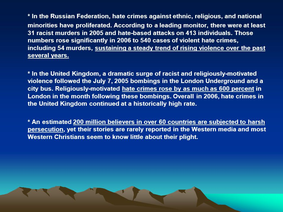 * In the Russian Federation, hate crimes against ethnic, religious, and national minorities have proliferated. According to a leading monitor, there were at least 31 racist murders in 2005 and hate-based attacks on 413 individuals. Those numbers rose significantly in 2006 to 540 cases of violent hate crimes, including 54 murders, sustaining a steady trend of rising violence over the past several years.