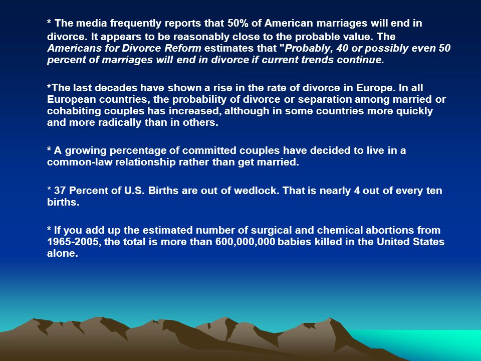 * The media frequently reports that 50% of American marriages will end in divorce. It appears to be reasonably close to the probable value. The Americans for Divorce Reform estimates that Probably, 40 or possibly even 50 percent of marriages will end in divorce if current trends continue.
