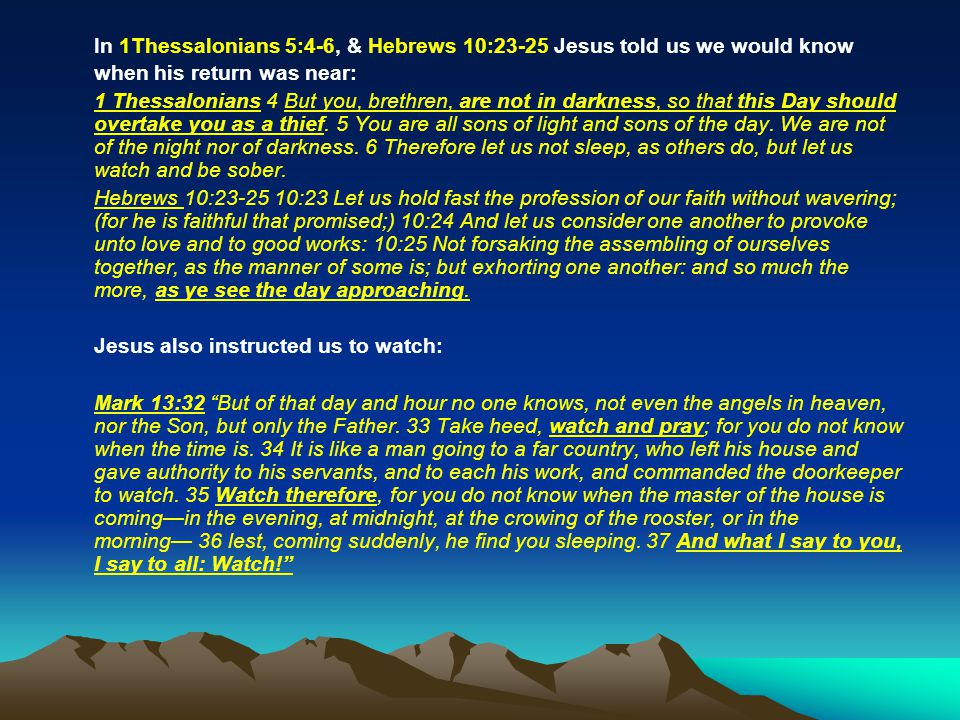 In 1Thessalonians 5:4-6, & Hebrews 10:23-25 Jesus told us we would know when his return was near: