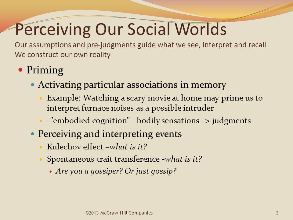 Perceiving Our Social Worlds Our assumptions and pre-judgments guide what we see, interpret and recall We construct our own reality