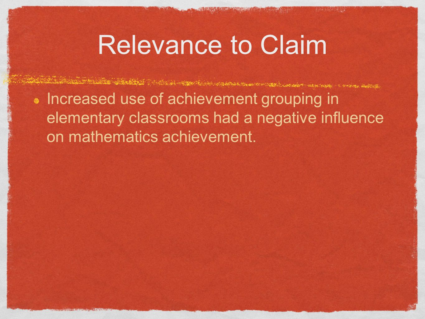 Relevance to Claim Increased use of achievement grouping in elementary classrooms had a negative influence on mathematics achievement.